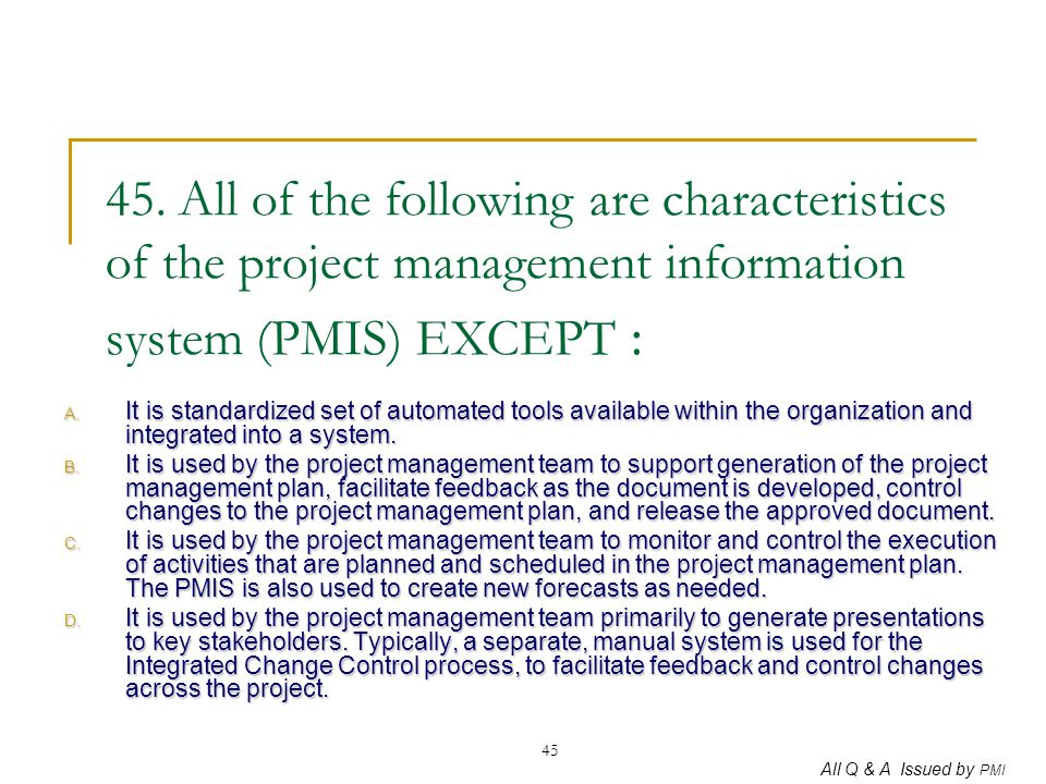 All Q & A Issued by PMI 45 45. All of the following are characteristics of the project management information system (PMIS) EXCEPT : A. It is standard