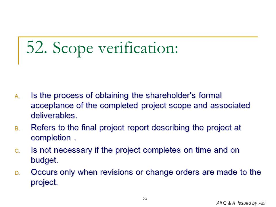 All Q & A Issued by PMI 52 52. Scope verification: A. Is the process of obtaining the shareholder's formal acceptance of the completed project scope a