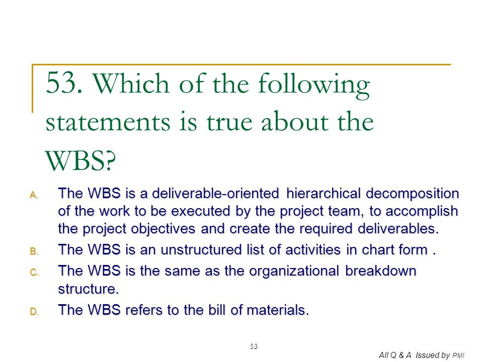 All Q & A Issued by PMI 53 53. Which of the following statements is true about the WBS? A. The WBS is a deliverable-oriented hierarchical decompositio