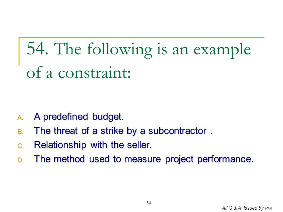 All Q & A Issued by PMI 54 54. The following is an example of a constraint: A. A predefined budget. B. The threat of a strike by a subcontractor. C. R