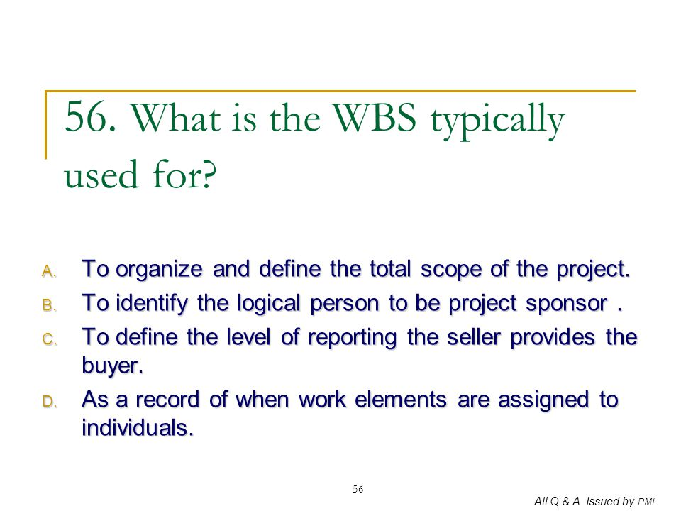All Q & A Issued by PMI 56 56. What is the WBS typically used for? A. To organize and define the total scope of the project. B. To identify the logica