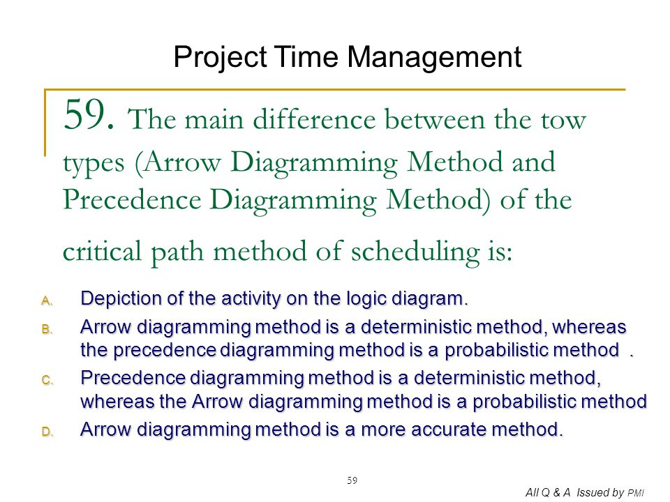 All Q & A Issued by PMI 59 59. The main difference between the tow types (Arrow Diagramming Method and Precedence Diagramming Method) of the critical