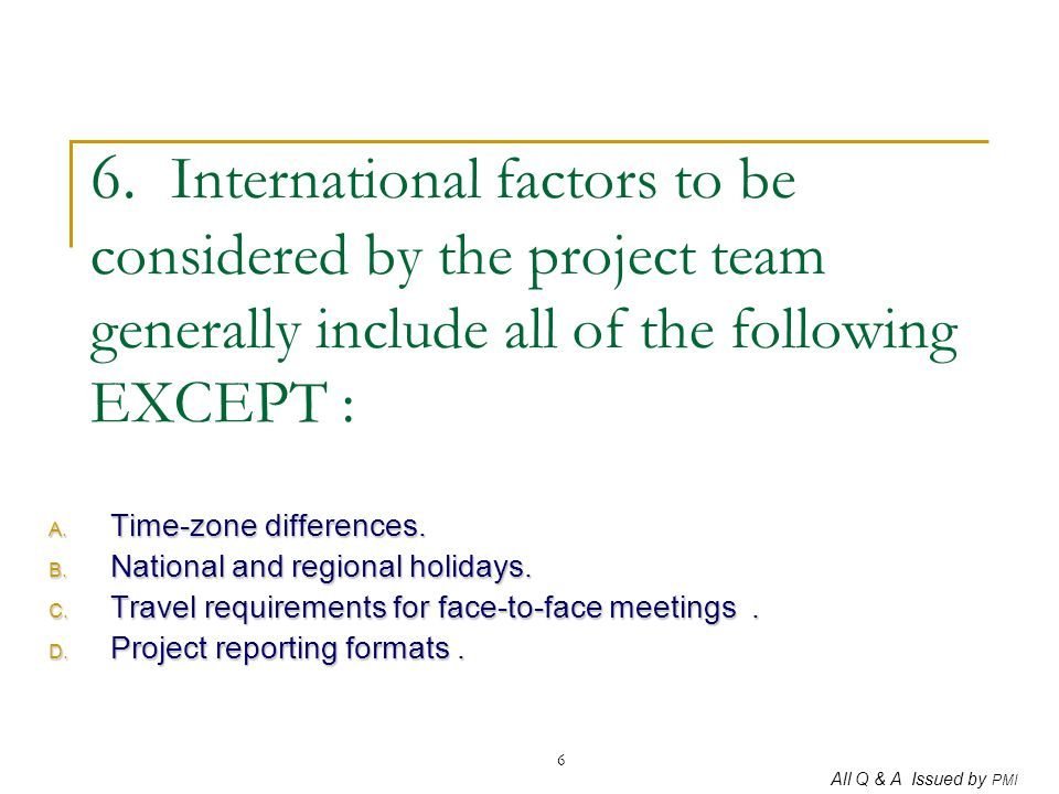 All Q & A Issued by PMI 6 6. International factors to be considered by the project team generally include all of the following EXCEPT : A. Time-zone d
