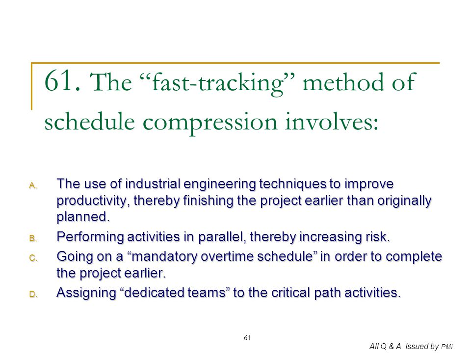 """All Q & A Issued by PMI 61 61. The """"fast-tracking"""" method of schedule compression involves: A. The use of industrial engineering techniques to improve"""