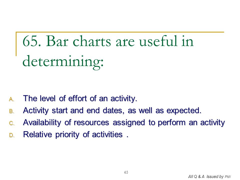 All Q & A Issued by PMI 65 65. Bar charts are useful in determining: A. The level of effort of an activity. B. Activity start and end dates, as well a