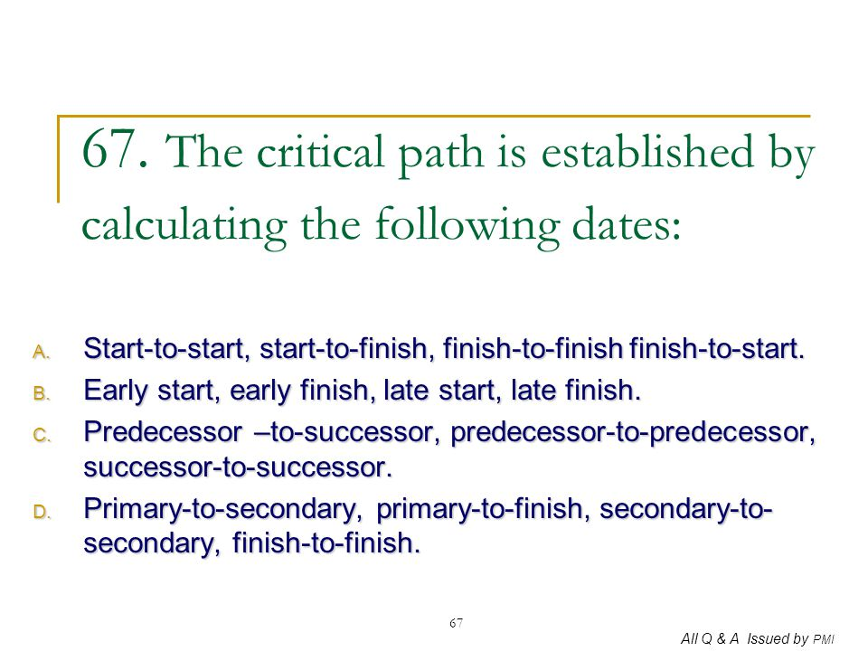 All Q & A Issued by PMI 67 67. The critical path is established by calculating the following dates: A. Start-to-start, start-to-finish, finish-to-fini