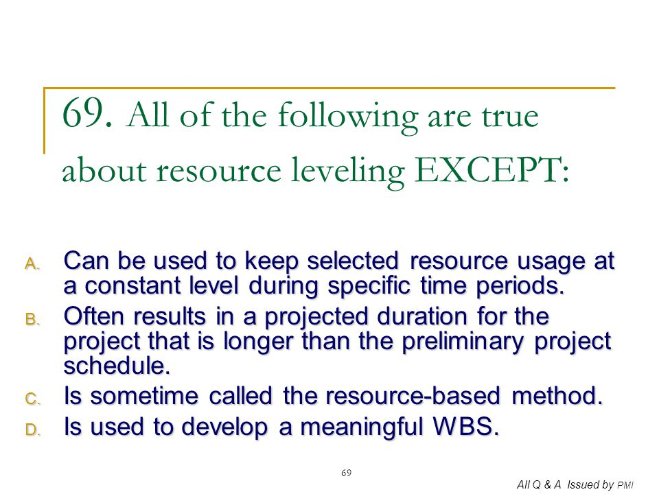 All Q & A Issued by PMI 69 69. All of the following are true about resource leveling EXCEPT: A. Can be used to keep selected resource usage at a const