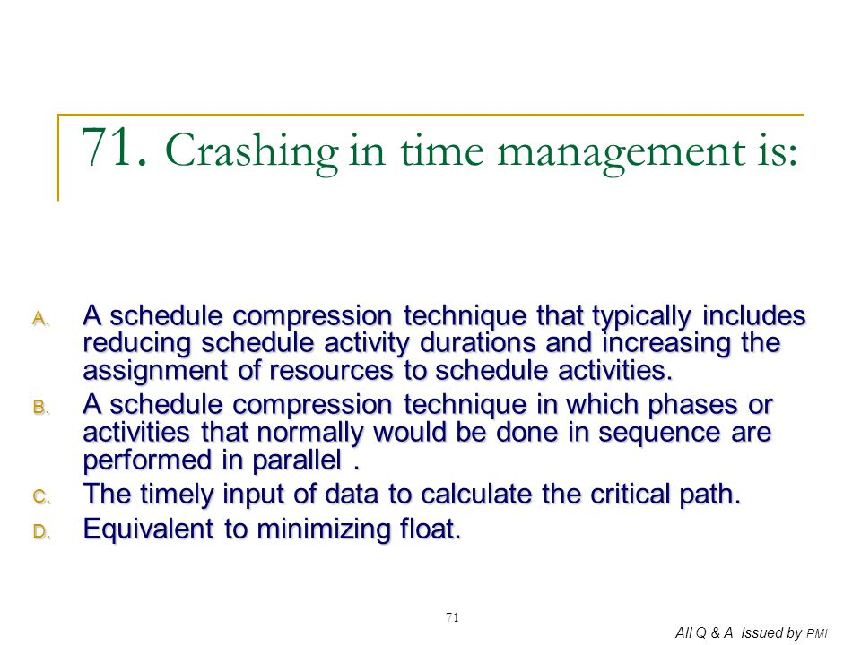 All Q & A Issued by PMI 71 71. Crashing in time management is: A. A schedule compression technique that typically includes reducing schedule activity