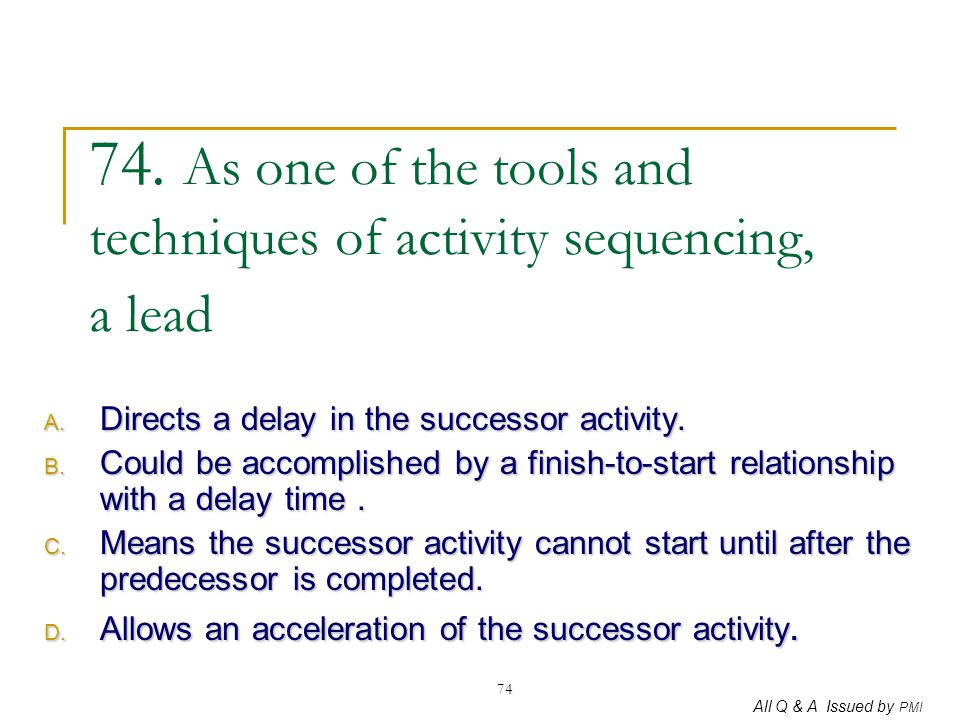 All Q & A Issued by PMI 74 74. As one of the tools and techniques of activity sequencing, a lead A. Directs a delay in the successor activity. B. Coul