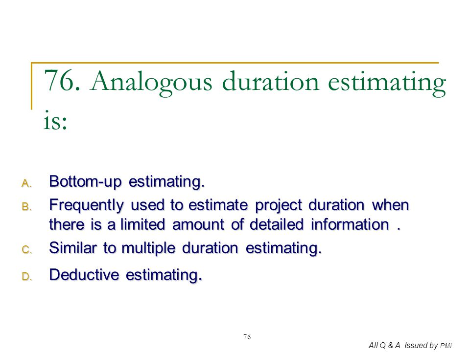 All Q & A Issued by PMI 76 76. Analogous duration estimating is: A. Bottom-up estimating. B. Frequently used to estimate project duration when there i