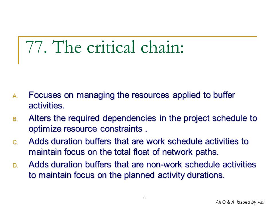 All Q & A Issued by PMI 77 77. The critical chain: A. Focuses on managing the resources applied to buffer activities. B. Alters the required dependenc