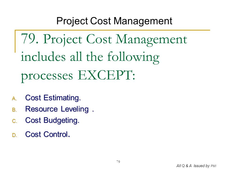 All Q & A Issued by PMI 79 79. Project Cost Management includes all the following processes EXCEPT: A. Cost Estimating. B. Resource Leveling. C. Cost