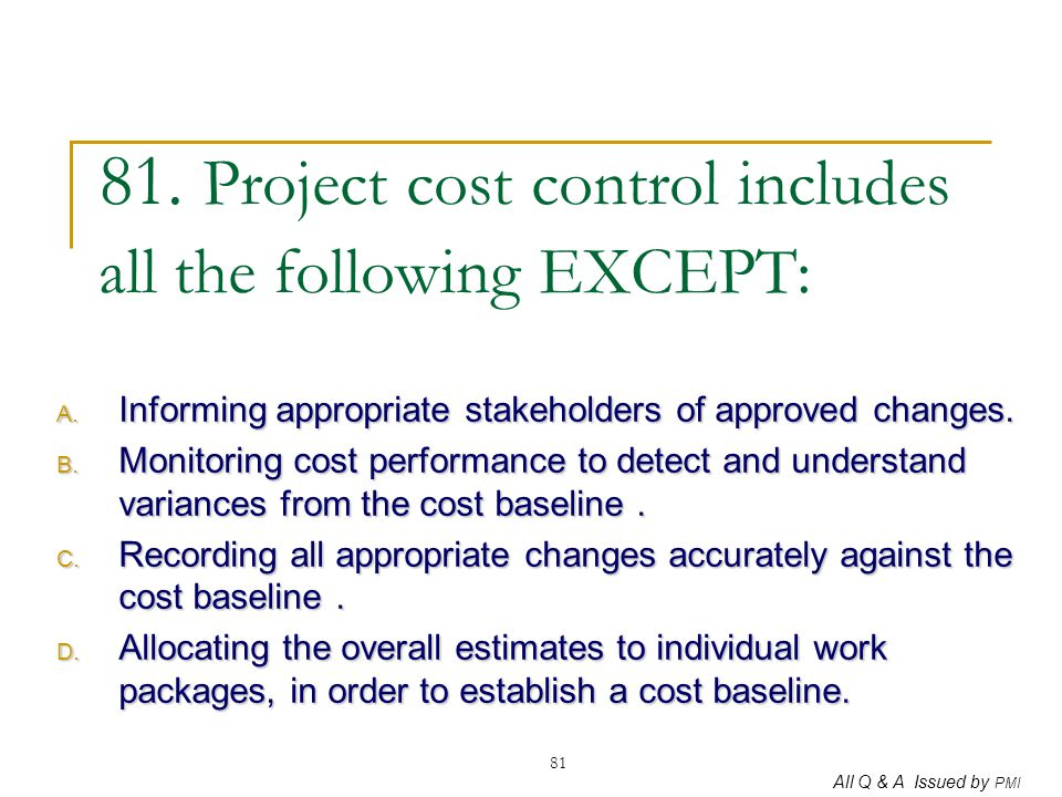 All Q & A Issued by PMI 81 81. Project cost control includes all the following EXCEPT: A. Informing appropriate stakeholders of approved changes. B. M