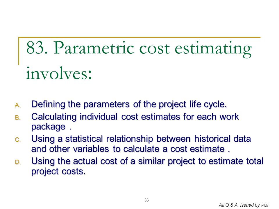 All Q & A Issued by PMI 83 83. Parametric cost estimating involves : A. Defining the parameters of the project life cycle. B. Calculating individual c
