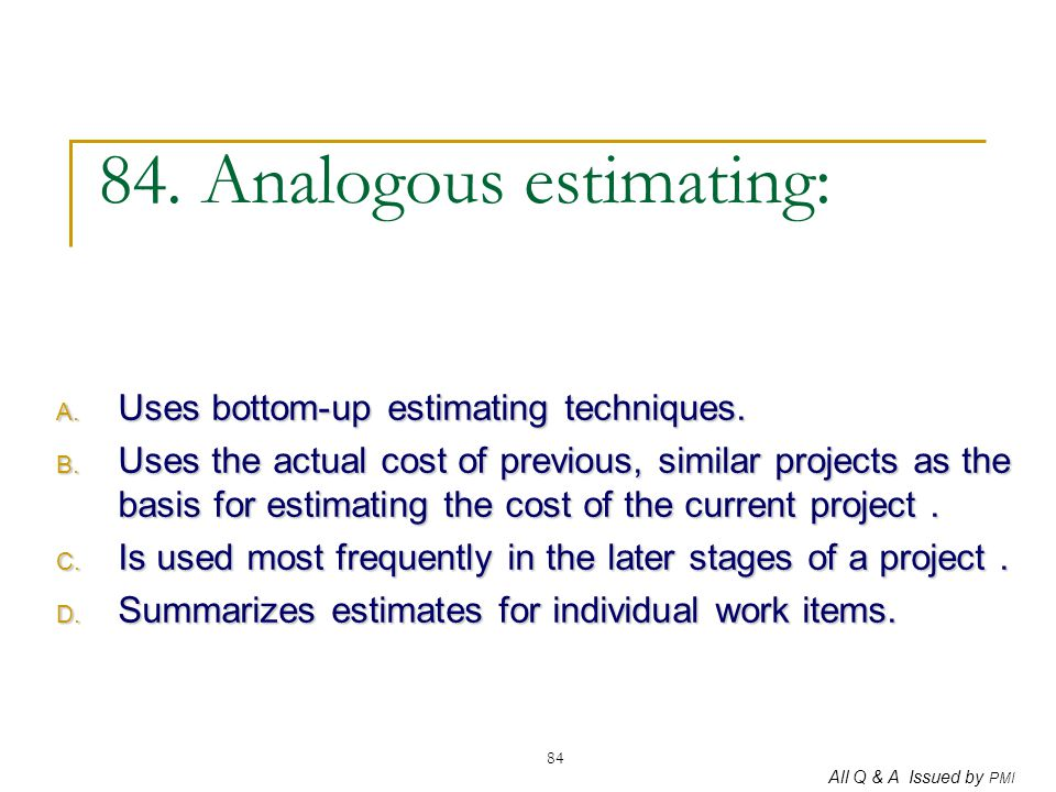 All Q & A Issued by PMI 84 84. Analogous estimating: A. Uses bottom-up estimating techniques. B. Uses the actual cost of previous, similar projects as