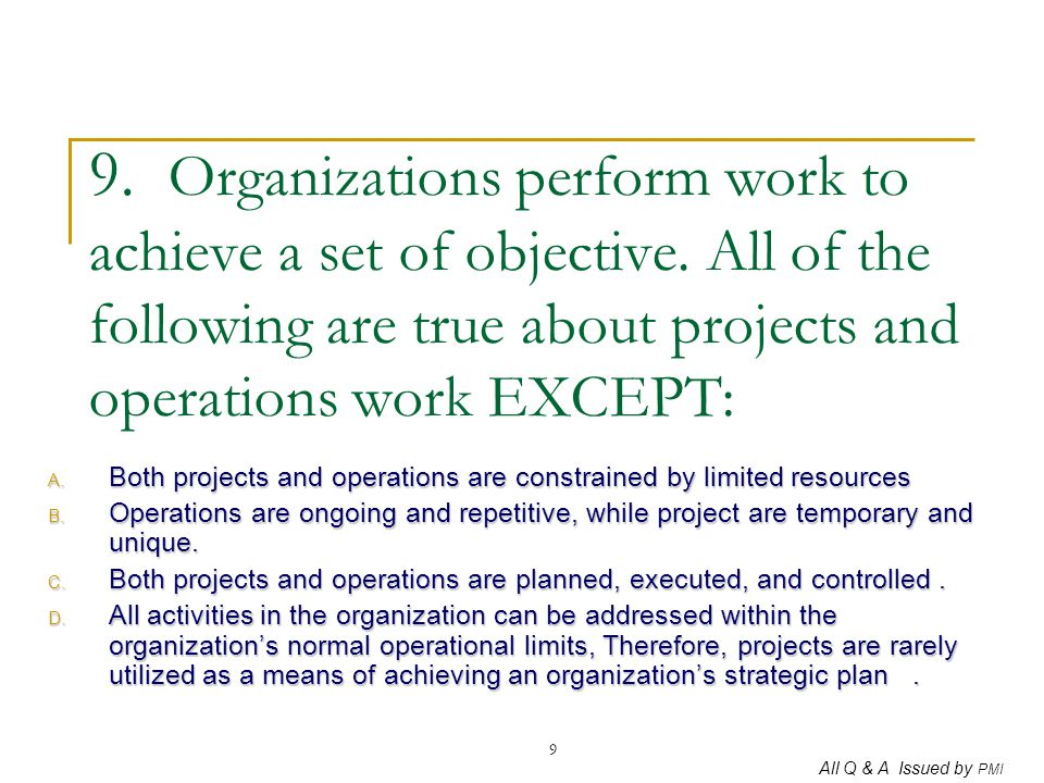 All Q & A Issued by PMI 9 9. Organizations perform work to achieve a set of objective. All of the following are true about projects and operations wor