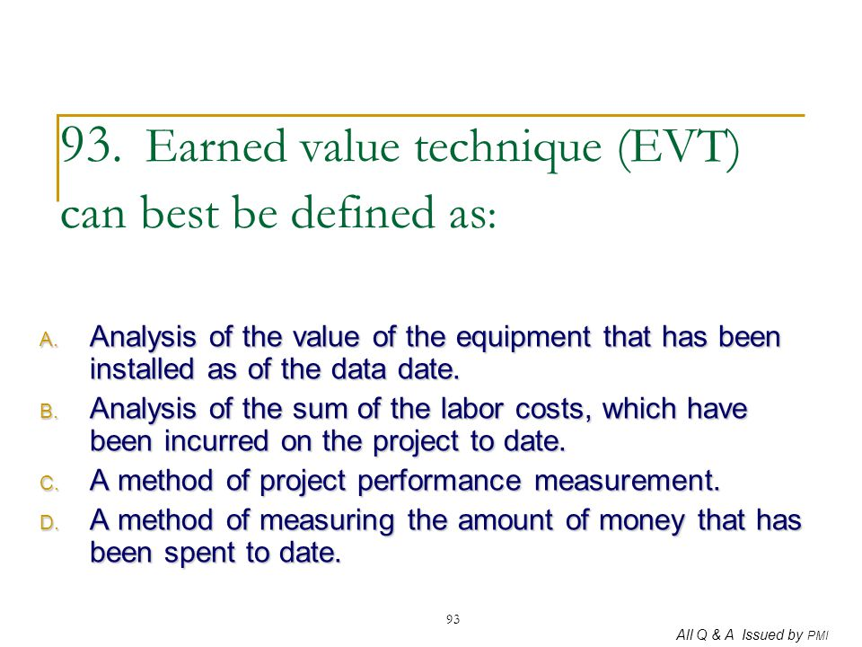 All Q & A Issued by PMI 93 93. Earned value technique (EVT) can best be defined as : A. Analysis of the value of the equipment that has been installed