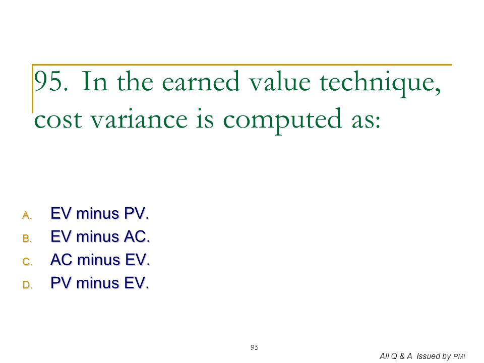 All Q & A Issued by PMI 95 95. In the earned value technique, cost variance is computed as : A. EV minus PV. B. EV minus AC. C. AC minus EV. D. PV min