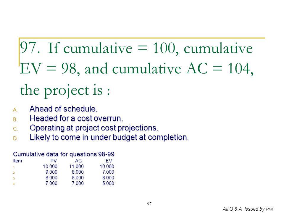 All Q & A Issued by PMI 97 97. If cumulative = 100, cumulative EV = 98, and cumulative AC = 104, the project is : A. Ahead of schedule. B. Headed for