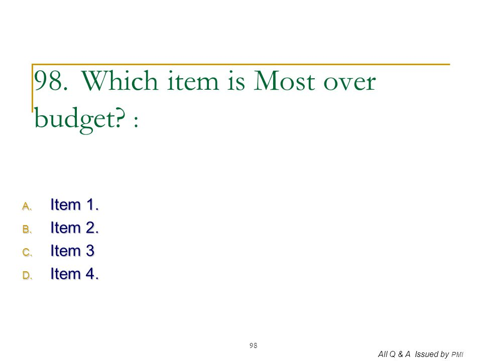 All Q & A Issued by PMI 98 98. Which item is Most over budget? : A. Item 1. B. Item 2. C. Item 3 D. Item 4.
