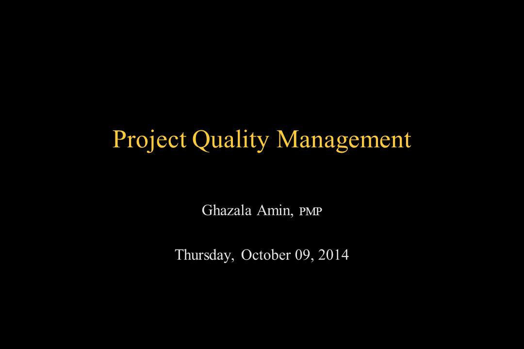 Project Quality Management Ghazala Amin, PMP Thursday, October 09, 2014