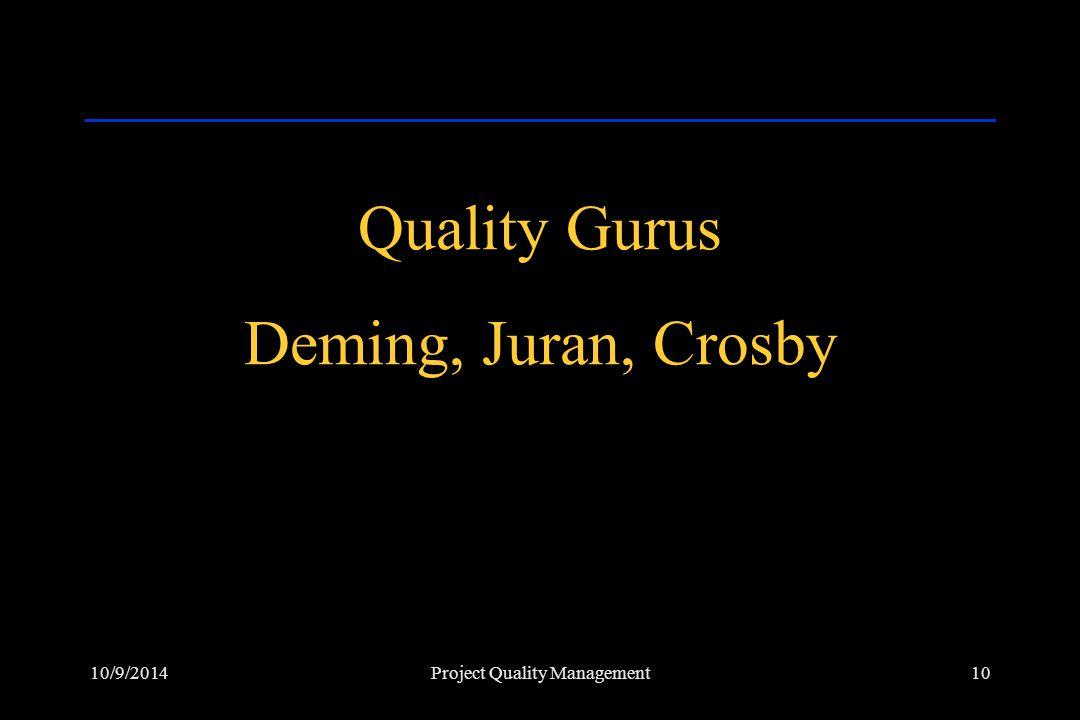 10/9/201410Project Quality Management Quality Gurus Deming, Juran, Crosby