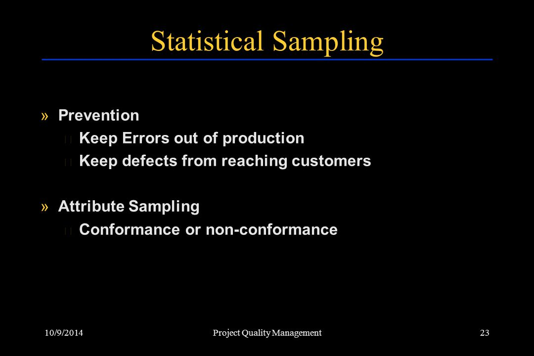10/9/201423Project Quality Management Statistical Sampling »Prevention › Keep Errors out of production › Keep defects from reaching customers »Attribu
