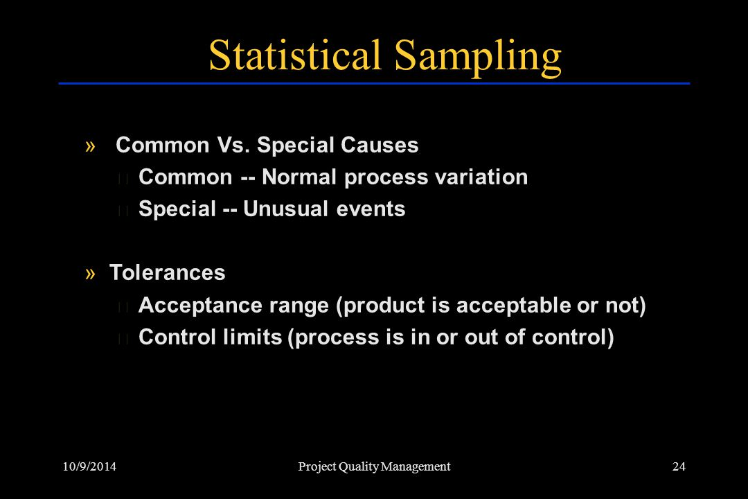 10/9/201424Project Quality Management Statistical Sampling » Common Vs. Special Causes › Common -- Normal process variation › Special -- Unusual event
