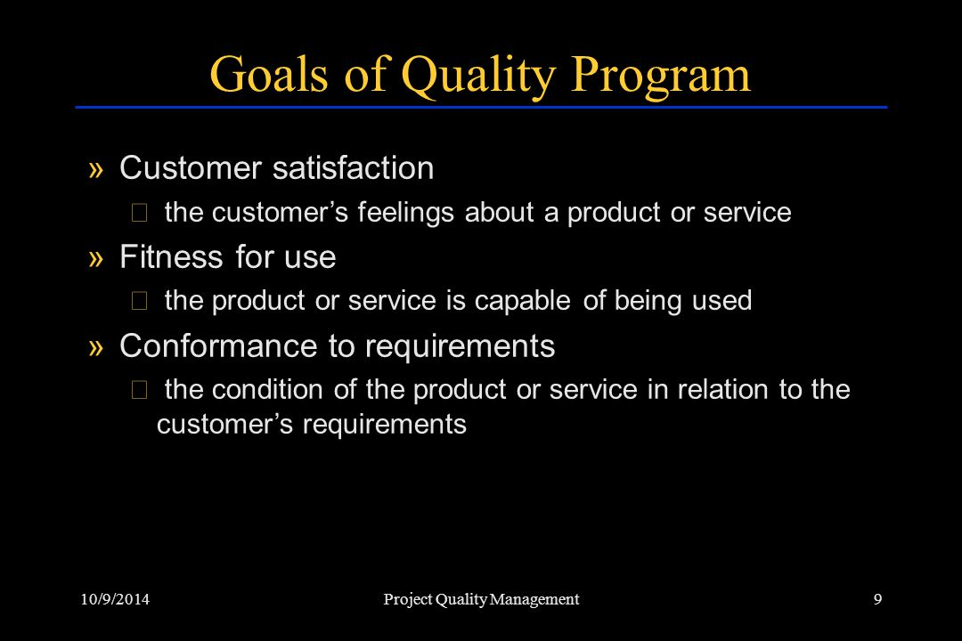 10/9/20149Project Quality Management Goals of Quality Program »Customer satisfaction › the customer's feelings about a product or service »Fitness for