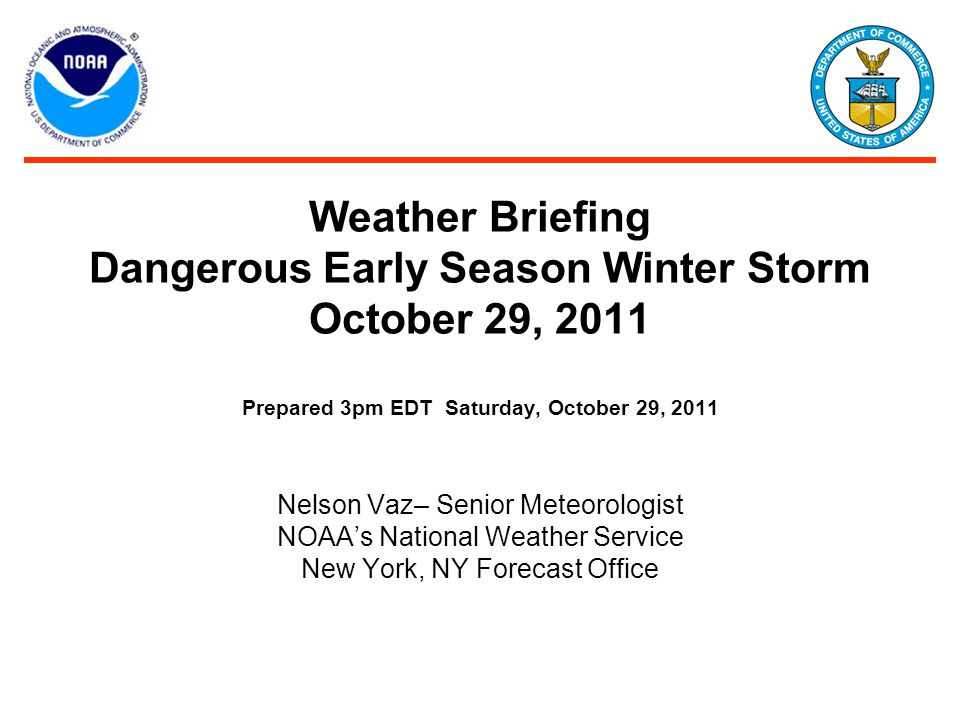 Weather Briefing Dangerous Early Season Winter Storm October 29, 2011 Prepared 3pm EDT Saturday, October 29, 2011 Nelson Vaz– Senior Meteorologist NOAA's National Weather Service New York, NY Forecast Office