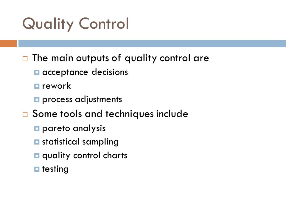 Quality Control  The main outputs of quality control are  acceptance decisions  rework  process adjustments  Some tools and techniques include 