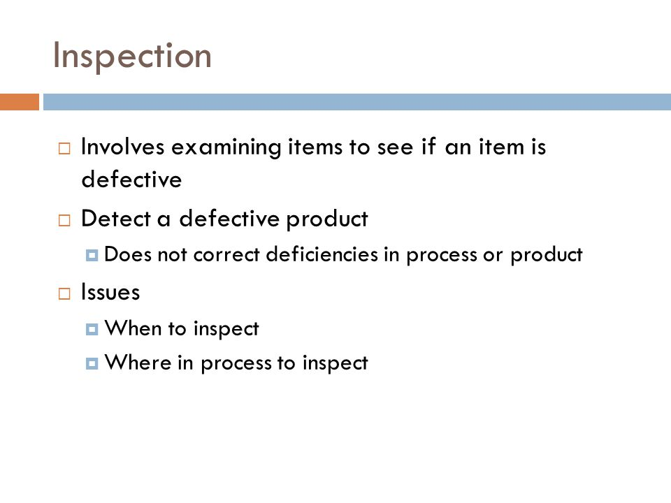  Involves examining items to see if an item is defective  Detect a defective product  Does not correct deficiencies in process or product  Issues