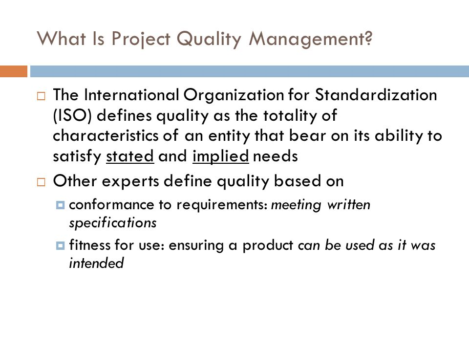 Project Quality Management Processes  Quality planning: identifying which quality standards are relevant to the project and how to satisfy them  Quality assurance: evaluating overall project performance to ensure the project will satisfy the relevant quality standards  Quality control: monitoring specific project results to ensure that they comply with the relevant quality standards while identifying ways to improve overall quality