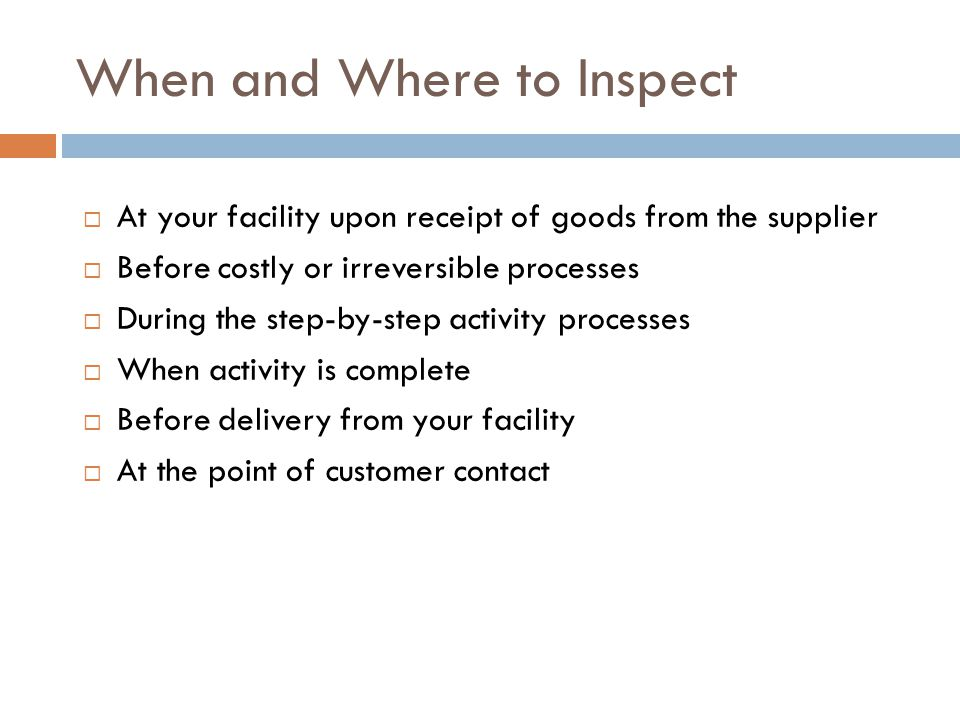 When and Where to Inspect  At your facility upon receipt of goods from the supplier  Before costly or irreversible processes  During the step-by-st
