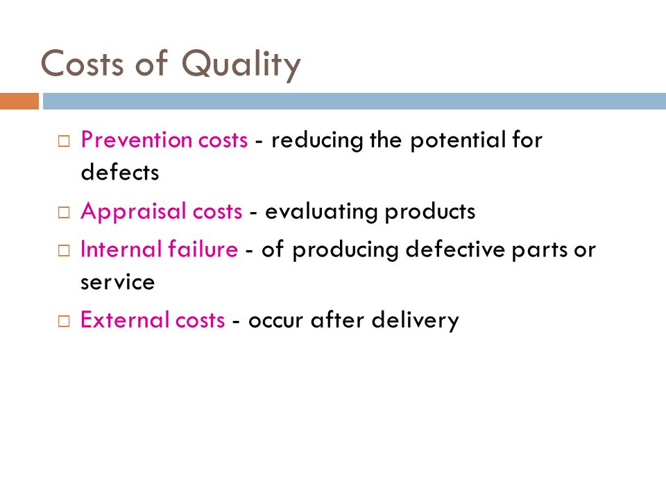 Costs of Quality  Prevention costs - reducing the potential for defects  Appraisal costs - evaluating products  Internal failure - of producing def