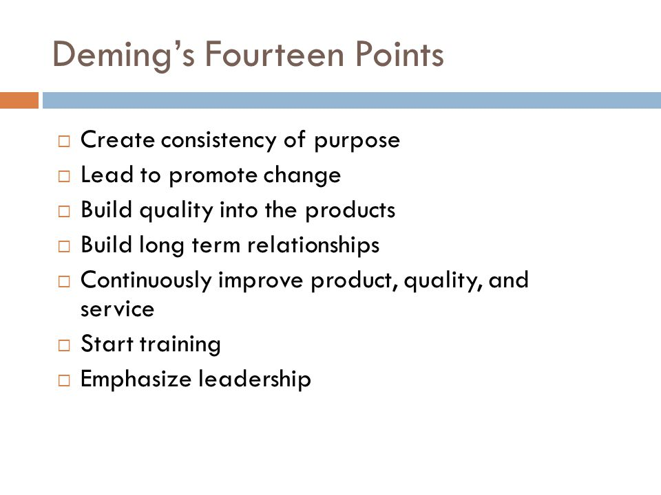 Deming's Points - continued  Drive out fear  Break down barriers between departments  Stop haranguing workers  Support, help, improve  Remove barriers to pride in work  Institute a vigorous program of education and self-improvement  Put everybody in the company to work on the transformation