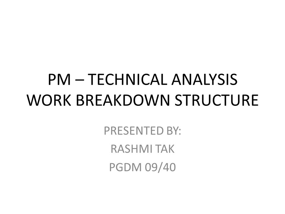 PM – TECHNICAL ANALYSIS WORK BREAKDOWN STRUCTURE PRESENTED BY: RASHMI TAK PGDM 09/40