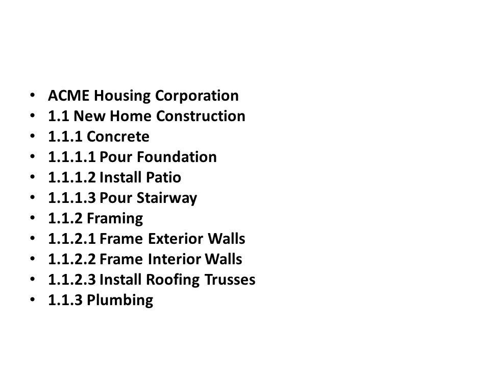 ACME Housing Corporation 1.1 New Home Construction 1.1.1 Concrete 1.1.1.1 Pour Foundation 1.1.1.2 Install Patio 1.1.1.3 Pour Stairway 1.1.2 Framing 1.