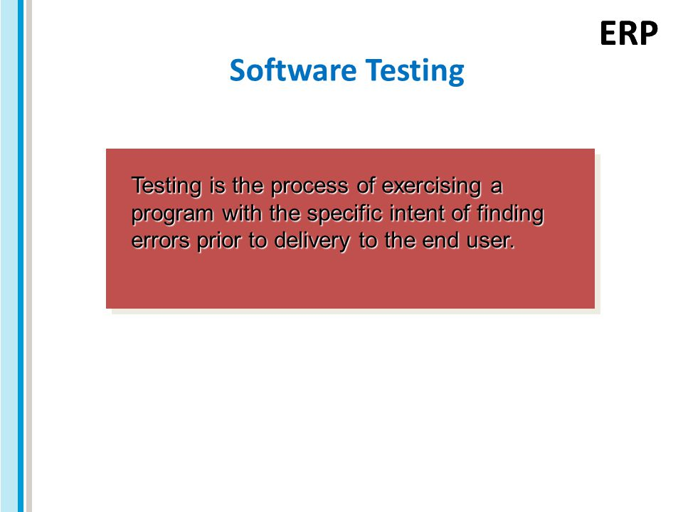 ERP Software Testing Testing is the process of exercising a program with the specific intent of finding errors prior to delivery to the end user.