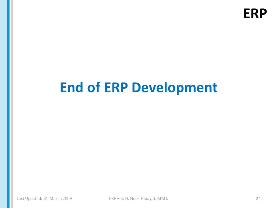 ERP End of ERP Development Last Updated: 31 March 2009ERP – Ir. H. Noor Hidayat, MMT.24