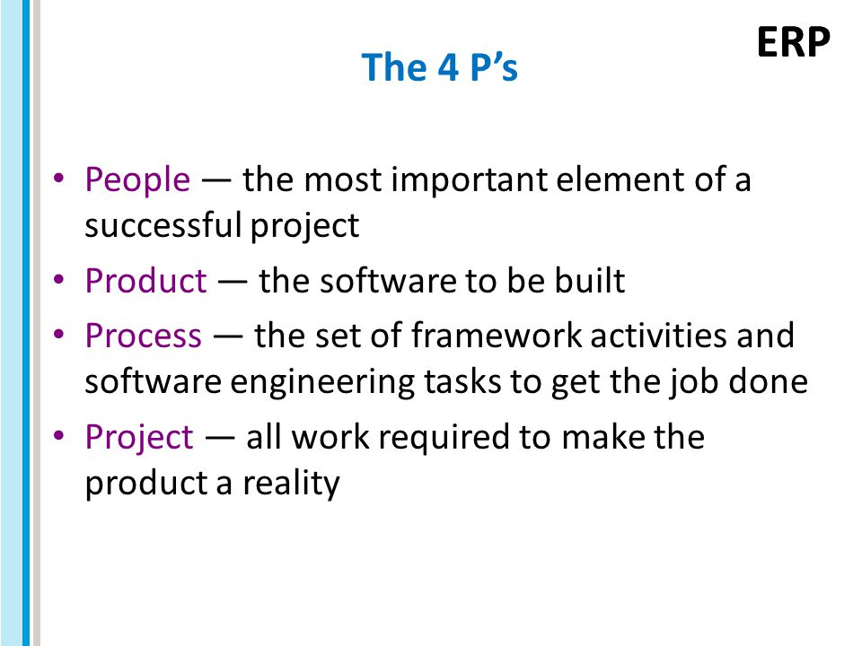 ERP The 4 P's People — the most important element of a successful project Product — the software to be built Process — the set of framework activities and software engineering tasks to get the job done Project — all work required to make the product a reality