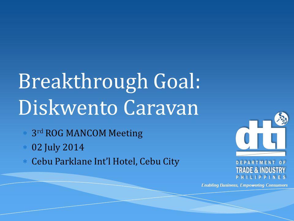 Enabling Business, Empowering Consumers Breakthrough Goal: Diskwento Caravan  3 rd ROG MANCOM Meeting  02 July 2014  Cebu Parklane Int'l Hotel, Cebu City
