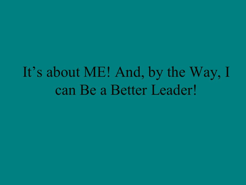 It's about ME! And, by the Way, I can Be a Better Leader!