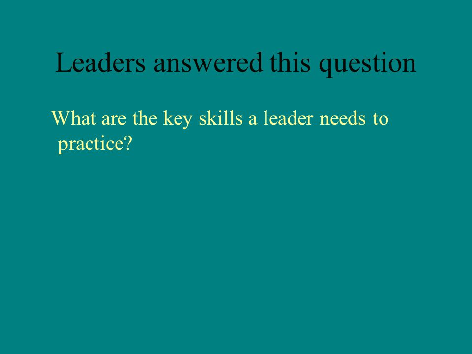 Leaders answered this question What are the key skills a leader needs to practice