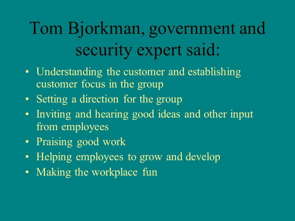 Tom Bjorkman, government and security expert said: Understanding the customer and establishing customer focus in the group Setting a direction for the group Inviting and hearing good ideas and other input from employees Praising good work Helping employees to grow and develop Making the workplace fun