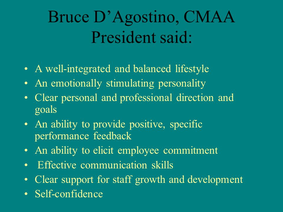 Bruce D'Agostino, CMAA President said: A well-integrated and balanced lifestyle An emotionally stimulating personality Clear personal and professional direction and goals An ability to provide positive, specific performance feedback An ability to elicit employee commitment Effective communication skills Clear support for staff growth and development Self-confidence