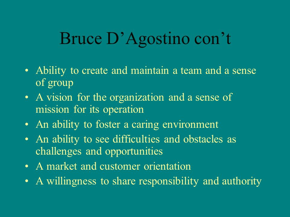 Bruce D'Agostino con't Ability to create and maintain a team and a sense of group A vision for the organization and a sense of mission for its operation An ability to foster a caring environment An ability to see difficulties and obstacles as challenges and opportunities A market and customer orientation A willingness to share responsibility and authority