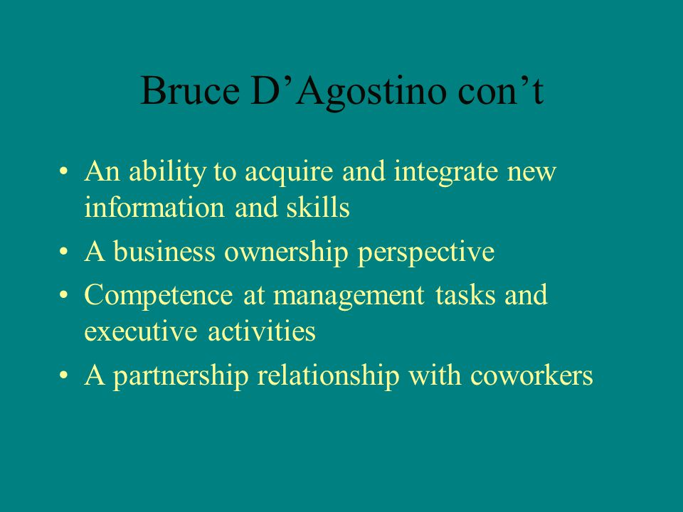 Bruce D'Agostino con't An ability to acquire and integrate new information and skills A business ownership perspective Competence at management tasks and executive activities A partnership relationship with coworkers