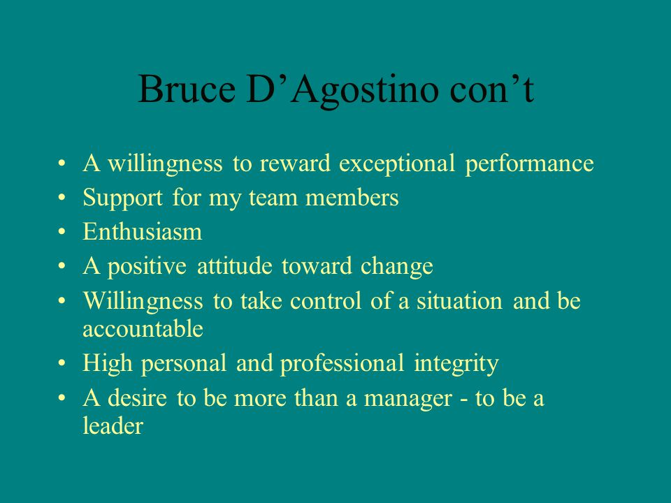 Bruce D'Agostino con't A willingness to reward exceptional performance Support for my team members Enthusiasm A positive attitude toward change Willingness to take control of a situation and be accountable High personal and professional integrity A desire to be more than a manager - to be a leader