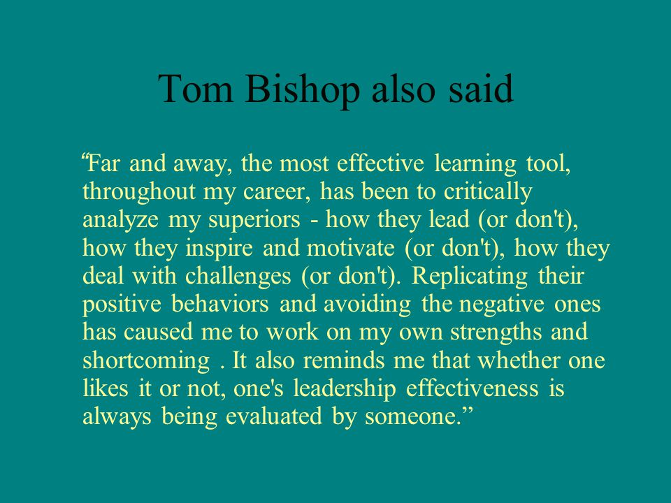 Tom Bishop also said Far and away, the most effective learning tool, throughout my career, has been to critically analyze my superiors - how they lead (or don t), how they inspire and motivate (or don t), how they deal with challenges (or don t).